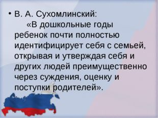 В. А. Сухомлинский: «В дошкольные годы ребенок почти полностью идентифицирует