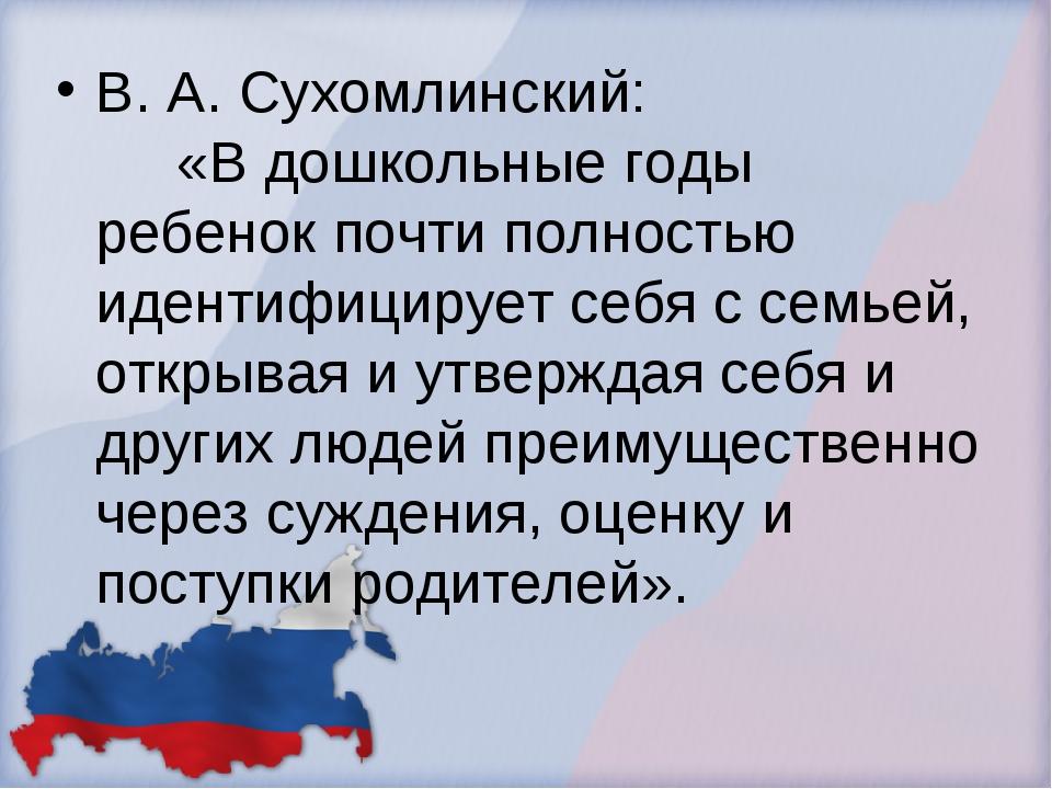 В. А. Сухомлинский: «В дошкольные годы ребенок почти полностью идентифицирует...