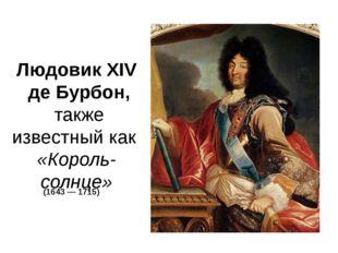 Людовик XIV де Бурбон, также известный как «Король-солнце» (1643—1715)