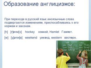 Образование англицизмов: При переходе в русский язык иноязычные слова подверг