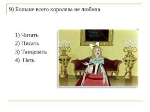 9) Больше всего королева не любила 1) Читать 2) Писать 3) Танцевать 4) Петь