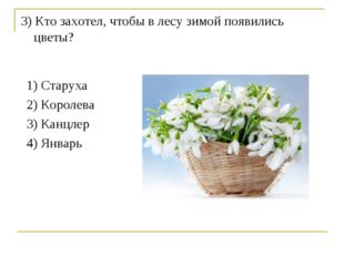 3) Кто захотел, чтобы в лесу зимой появились цветы? 1) Старуха 2) Королева 3)