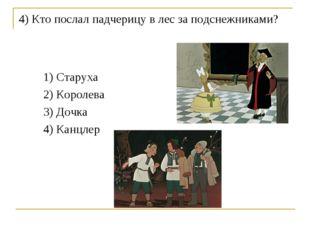 4) Кто послал падчерицу в лес за подснежниками? 1) Старуха 2) Королева 3) Доч