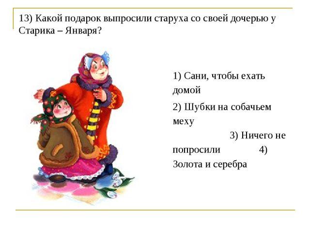 13) Какой подарок выпросили старуха со своей дочерью у Старика – Января? 1) С...