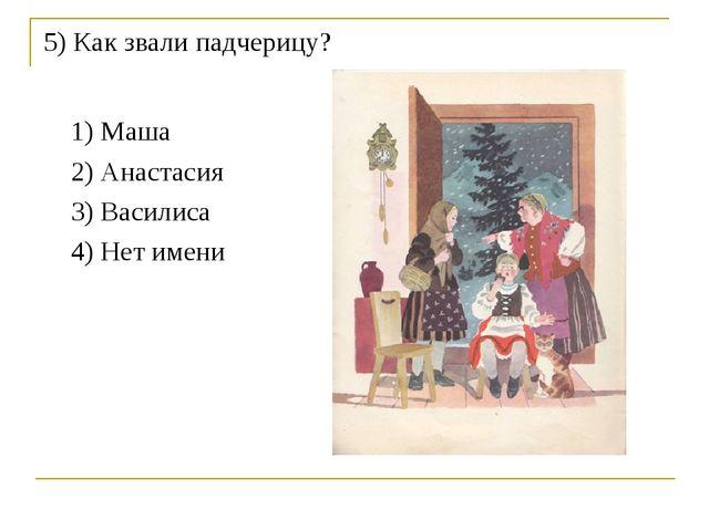 5) Как звали падчерицу? 1) Маша 2) Анастасия 3) Василиса 4) Нет имени