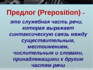Предлог (Preposition) – это служебная часть речи, которая выражает синтаксиче