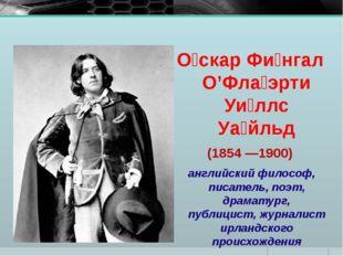 О́скар Фи́нгал О'Фла́эрти Уи́ллс Уа́йльд (1854 —1900) английский философ, пис