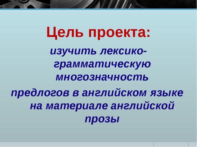 Цель проекта: изучить лексико-грамматическую многозначность предлогов в англи...