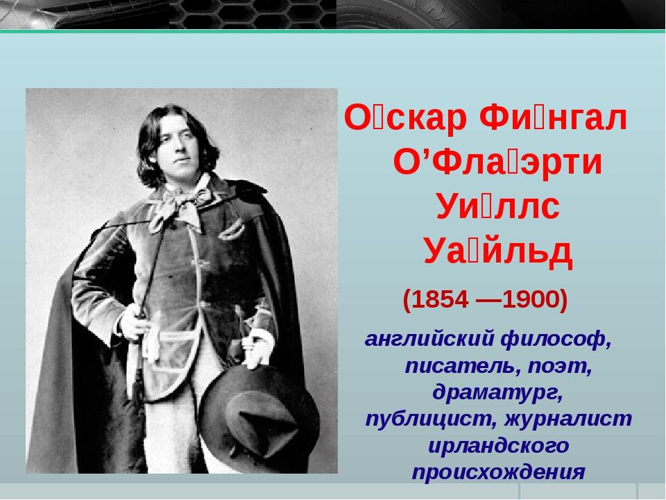 О́скар Фи́нгал О'Фла́эрти Уи́ллс Уа́йльд (1854 —1900) английский философ, пис...