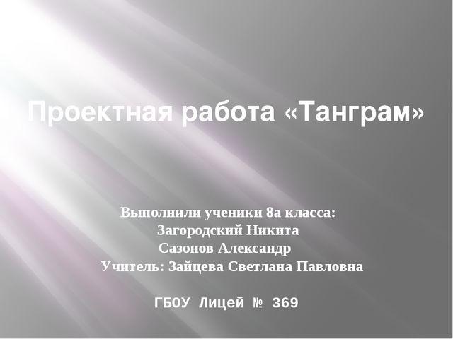 Проектная работа «Танграм» Выполнили ученики 8а класса: Загородский Никита С...