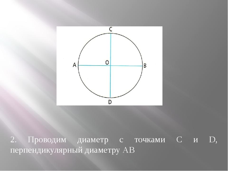 2. Проводим диаметр с точками С и D, перпендикулярный диаметру АВ