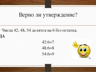 Верно ли утверждение? Числа 42, 48, 54 делятся на 6 без остатка. ДА 42:6=7 48