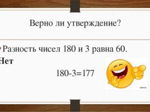 Верно ли утверждение? Разность чисел 180 и 3 равна 60. Нет 180-3=177