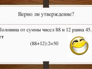 Верно ли утверждение? Половина от суммы чисел 88 и 12 равна 45. Нет (88+12):2