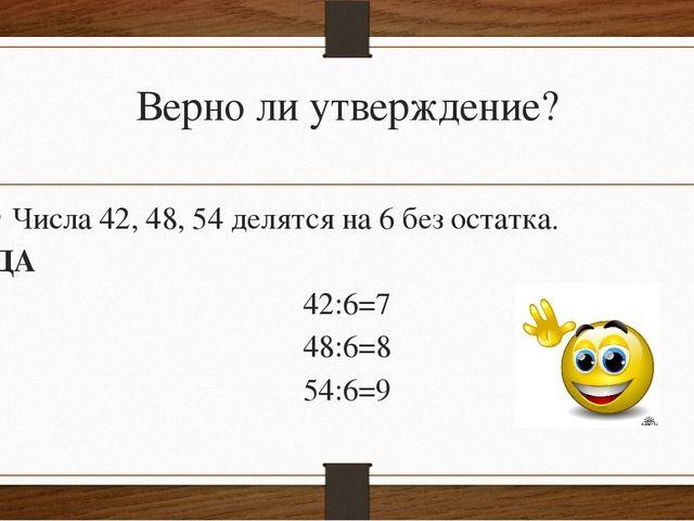 Верно ли утверждение? Числа 42, 48, 54 делятся на 6 без остатка. ДА 42:6=7 48...