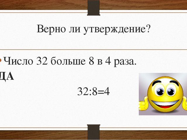 Верно ли утверждение? Число 32 больше 8 в 4 раза. ДА 32:8=4