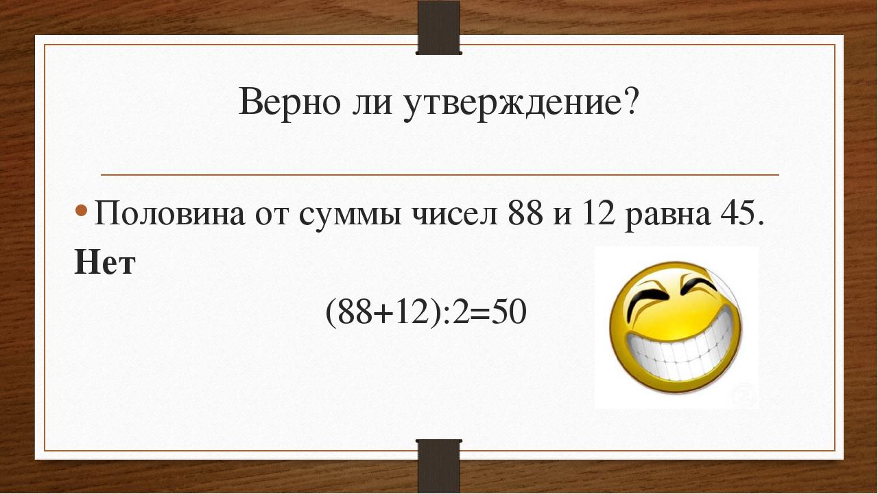 Верно ли утверждение? Половина от суммы чисел 88 и 12 равна 45. Нет (88+12):2...