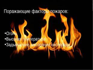 Поражающие факторы пожаров: Огонь Высокая температура Задымление, выгорание к