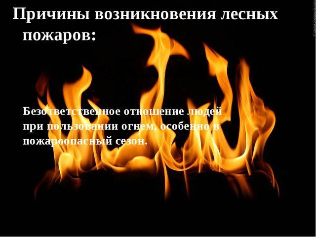 Причины возникновения лесных пожаров: Безответственное отношение людей при по...
