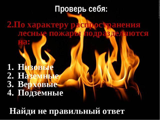 Проверь себя: 2.По характеру распространения лесные пожары подразделяются на:...
