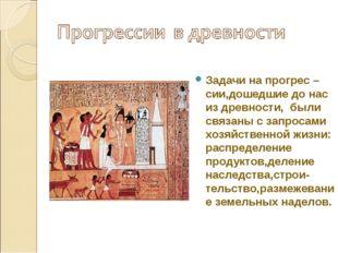Задачи на прогрес – сии,дошедшие до нас из древности, были связаны с запросам