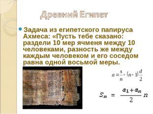 Задача из египетского папируса Ахмеса: «Пусть тебе сказано: раздели 10 мер яч