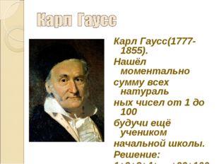 Карл Гаусс(1777-1855). Нашёл моментально сумму всех натураль ных чисел от 1 д