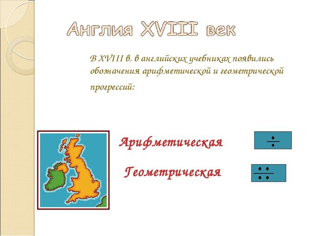 В XVIII в. в английских учебниках появились обозначения арифметической и геом...