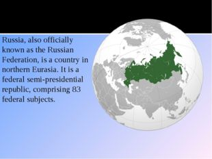 Location Russia, also officially known as the Russian Federation, is a countr