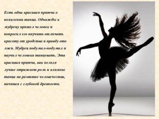 Есть одна красивая притча о появлении танца. Однажды к мудрецу пришел человек