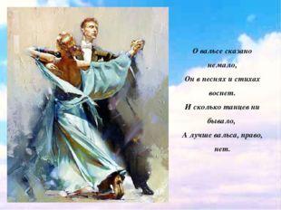 О вальсе сказано немало, Он в песнях и стихах воспет. И сколько танцев ни быв