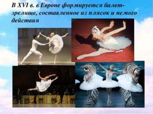 В XVI в. в Европе формируется балет- зрелище, составленное из плясок и немог