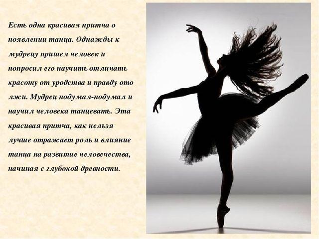 Есть одна красивая притча о появлении танца. Однажды к мудрецу пришел человек...