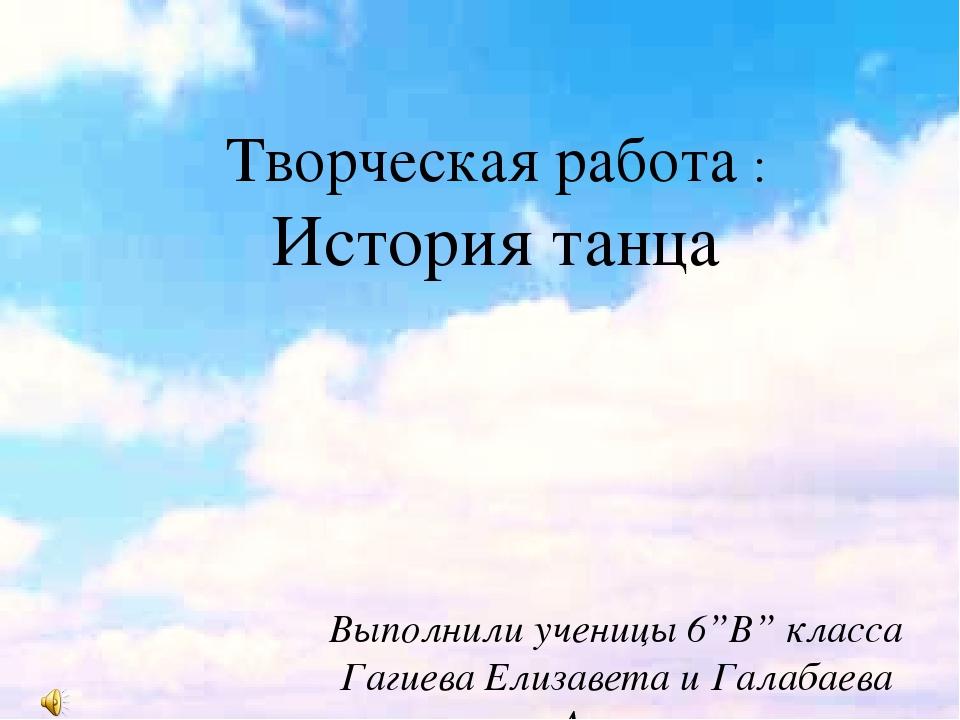 """Творческая работа : История танца Выполнили ученицы 6""""В"""" класса Гагиева Елиза..."""