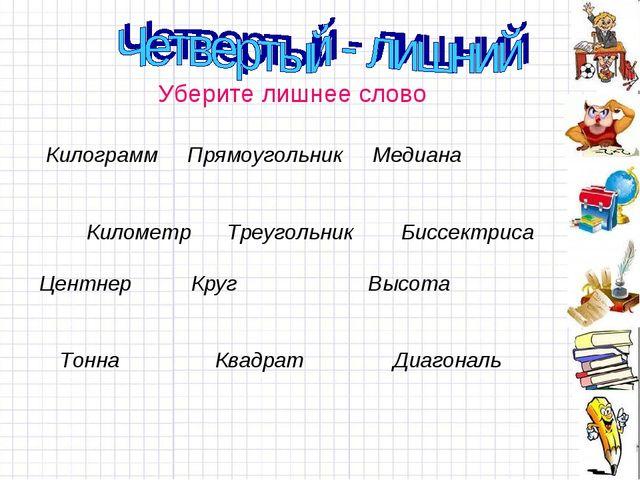 Уберите лишнее слово Килограмм Прямоугольник Медиана Километр Треугольник Би...