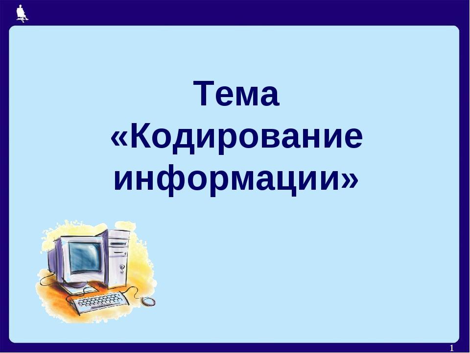 Тема «Кодирование информации» *