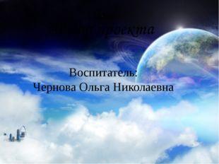 Автор проекта Воспитатель: Чернова Ольга Николаевна