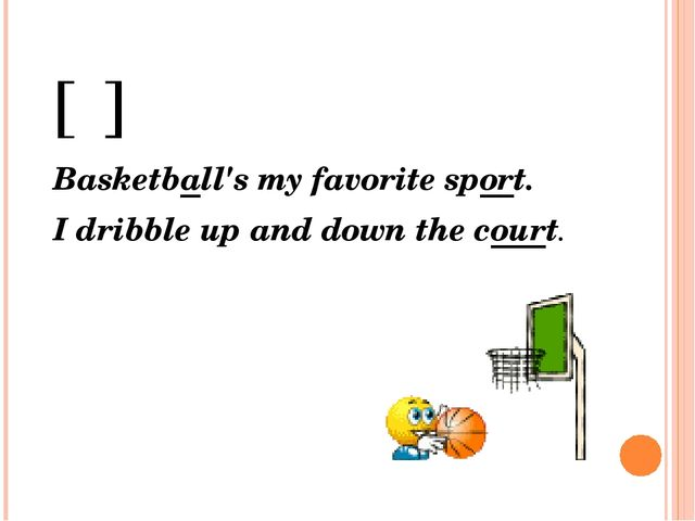[ᵓ] Basketball's my favorite sport. I dribble up and down the court.