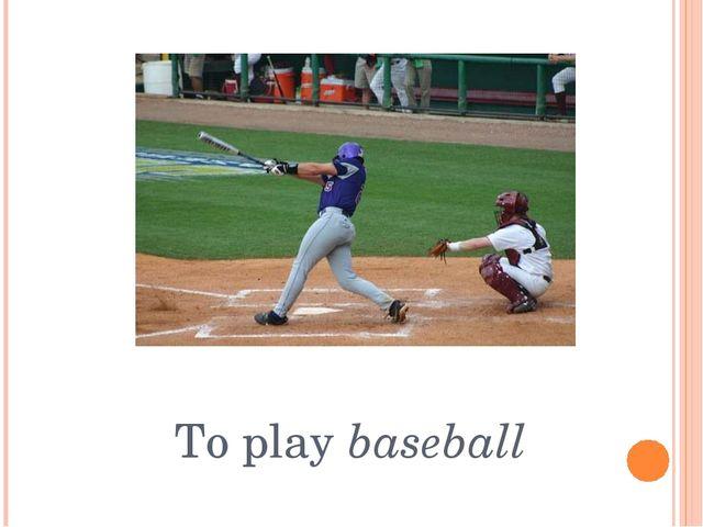 To play baseball