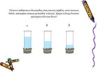 Нижние отверстия одинаковых стеклянных трубок, наполненных водой, затянуты то