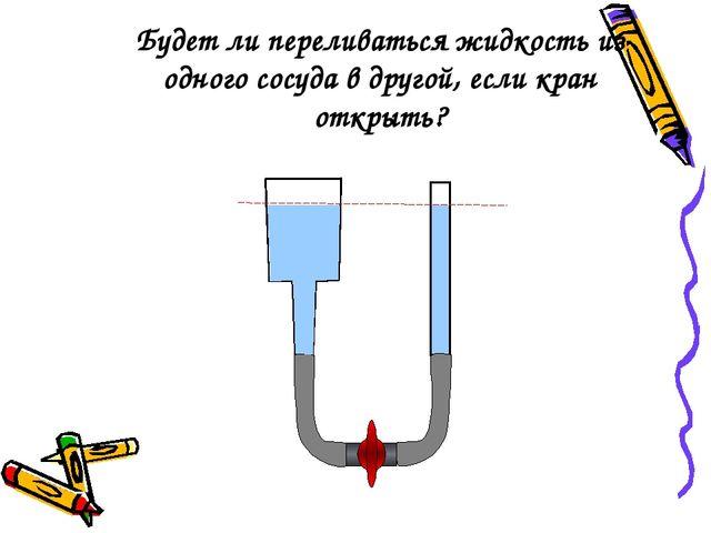 Будет ли переливаться жидкость из одного сосуда в другой, если кран открыть?