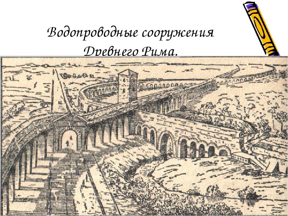Водопроводные сооружения Древнего Рима.