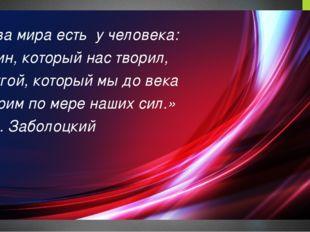 «Два мира есть у человека: Один, который нас творил, другой, который мы до в