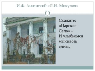 И.Ф. Анненский «Л.И. Микулич» Скажите: «Царское Село» - И улыбнемся мы сквозь
