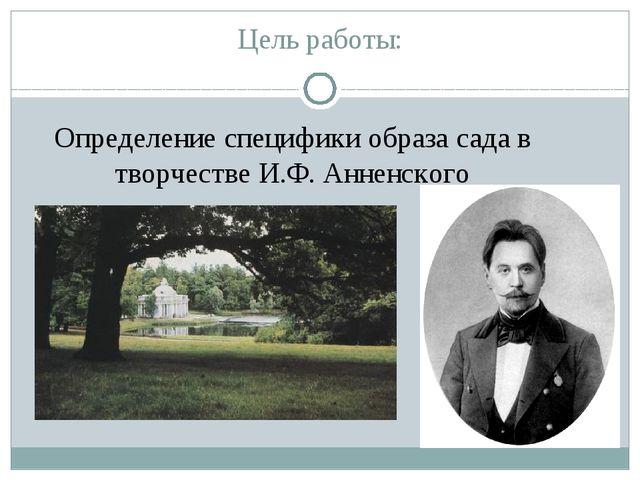 Цель работы: Определение специфики образа сада в творчестве И.Ф. Анненского