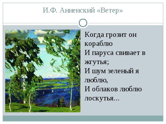 И.Ф. Анненский «Ветер» Когда грозит он кораблю И паруса свивает в жгутья; И ш...