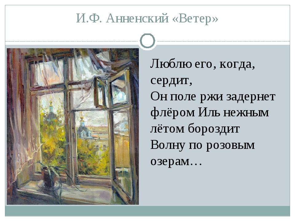 И.Ф. Анненский «Ветер» Люблю его, когда, сердит, Он поле ржи задернет флёром...