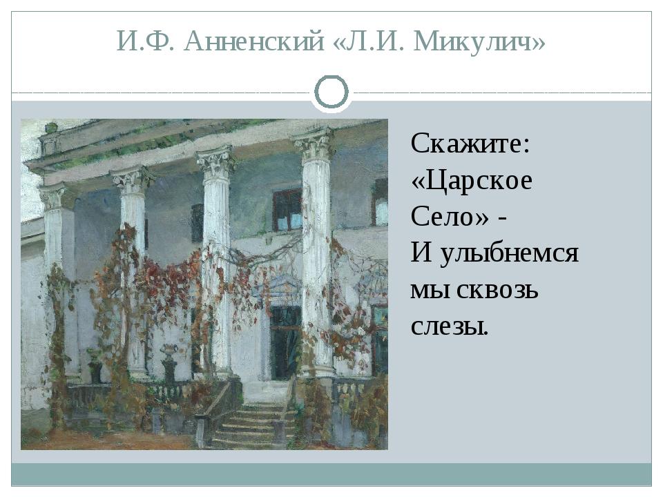 И.Ф. Анненский «Л.И. Микулич» Скажите: «Царское Село» - И улыбнемся мы сквозь...