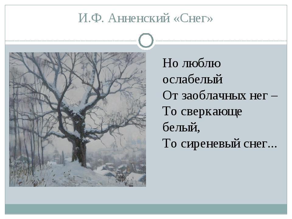 И.Ф. Анненский «Снег» Но люблю ослабелый От заоблачных нег – То сверкающе бел...