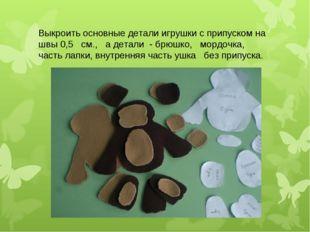 Выкроить основные детали игрушки с припуском на швы 0,5 см., а детали - брюшк